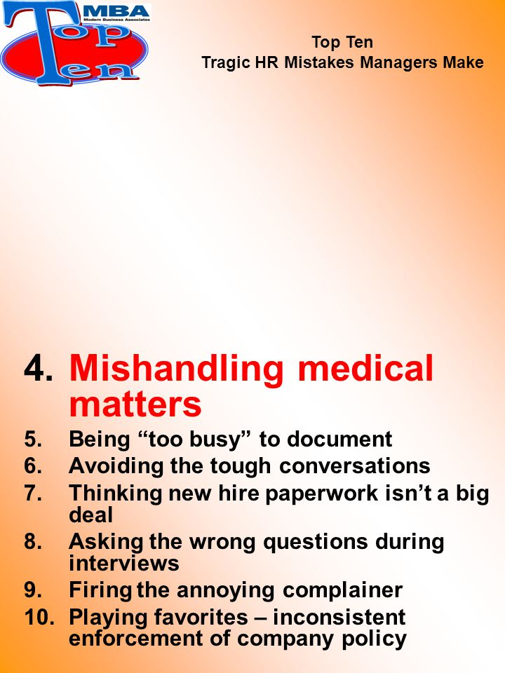 4.Mishandling medical matters 5.Being too busy to document 6.Avoiding the tough conversations 7.Thinking new hire paperwork isn't a big deal 8.Asking the wrong questions during interviews 9.Firing the annoying complainer 10.Playing favorites – inconsistent enforcement of company policy Top Ten Tragic HR Mistakes Managers Make