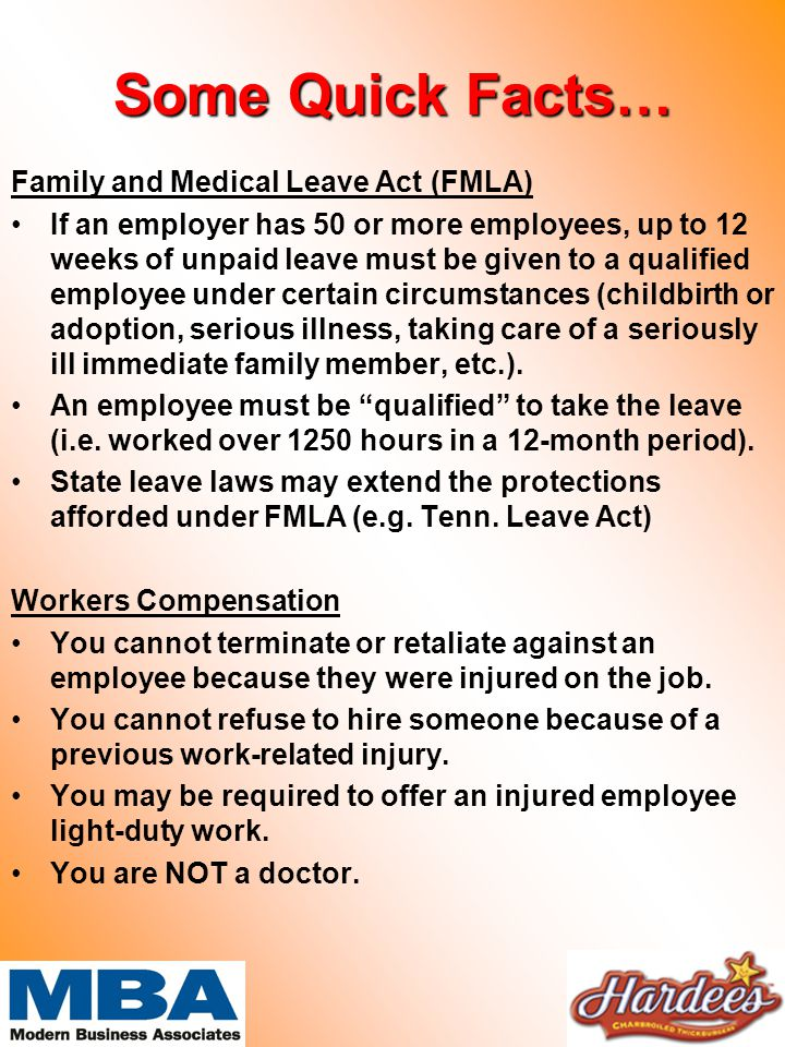 Some Quick Facts… Family and Medical Leave Act (FMLA) If an employer has 50 or more employees, up to 12 weeks of unpaid leave must be given to a qualified employee under certain circumstances (childbirth or adoption, serious illness, taking care of a seriously ill immediate family member, etc.).