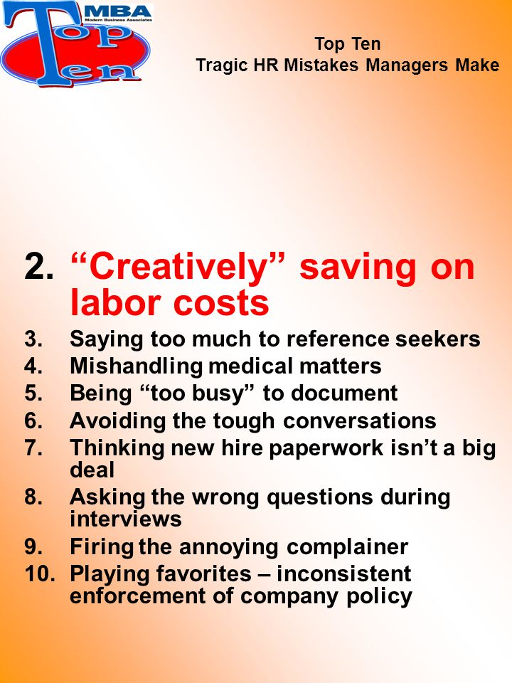 2. Creatively saving on labor costs 3.Saying too much to reference seekers 4.Mishandling medical matters 5.Being too busy to document 6.Avoiding the tough conversations 7.Thinking new hire paperwork isn't a big deal 8.Asking the wrong questions during interviews 9.Firing the annoying complainer 10.Playing favorites – inconsistent enforcement of company policy Top Ten Tragic HR Mistakes Managers Make