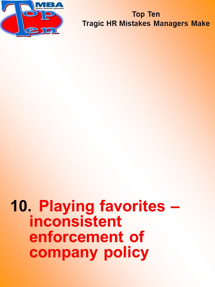 10.Playing favorites – inconsistent enforcement of company policy Top Ten Tragic HR Mistakes Managers Make