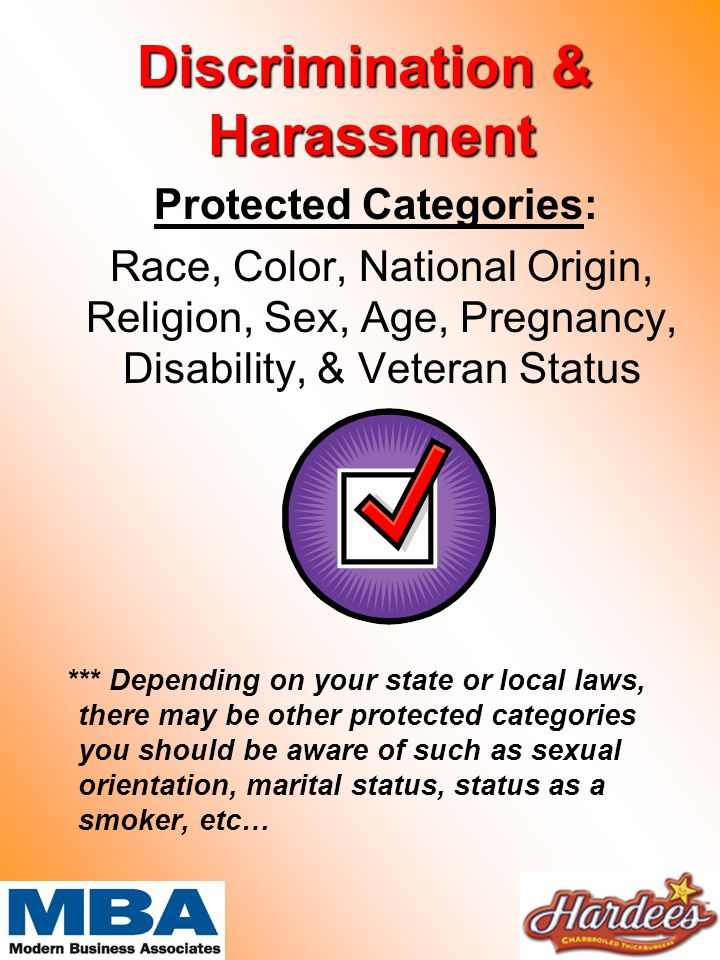 Discrimination & Harassment Protected Categories: Race, Color, National Origin, Religion, Sex, Age, Pregnancy, Disability, & Veteran Status *** Depending on your state or local laws, there may be other protected categories you should be aware of such as sexual orientation, marital status, status as a smoker, etc…