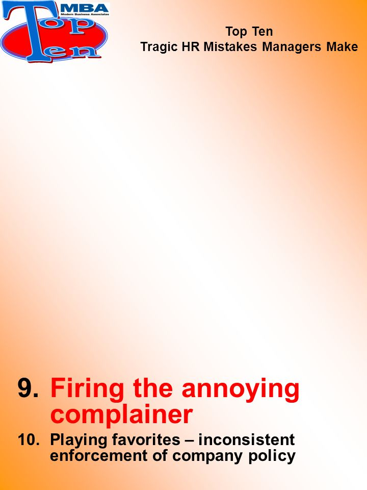 9.Firing the annoying complainer 10.Playing favorites – inconsistent enforcement of company policy Top Ten Tragic HR Mistakes Managers Make