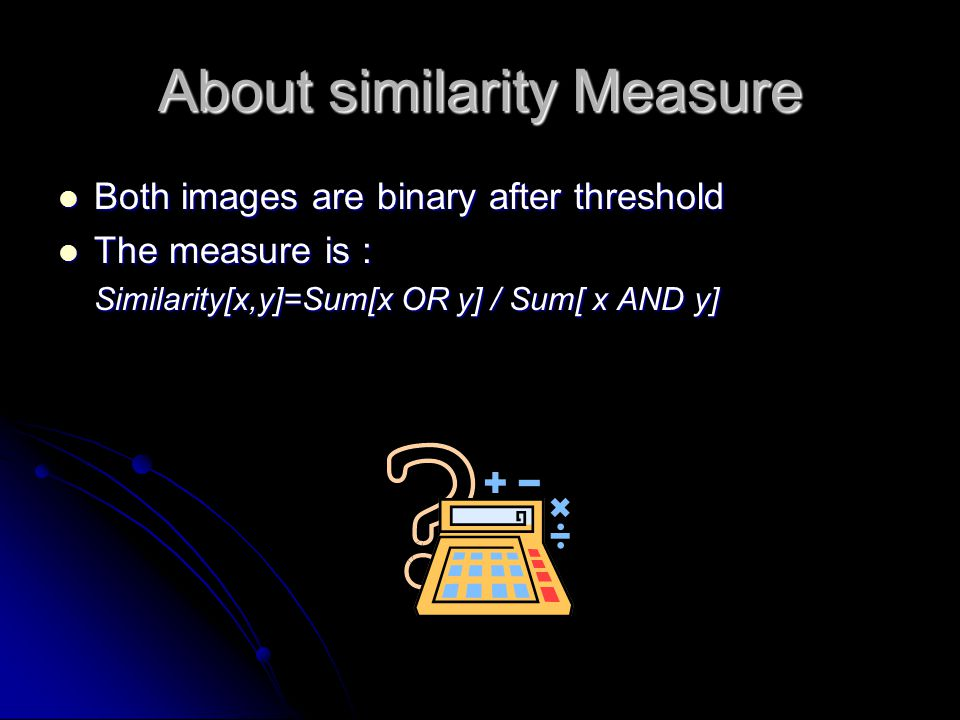 About similarity Measure Both images are binary after threshold Both images are binary after threshold The measure is : The measure is : Similarity[x,y]=Sum[x OR y] / Sum[ x AND y]