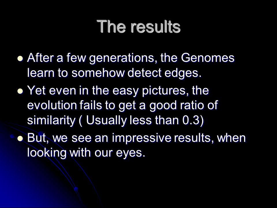 The results After a few generations, the Genomes learn to somehow detect edges.