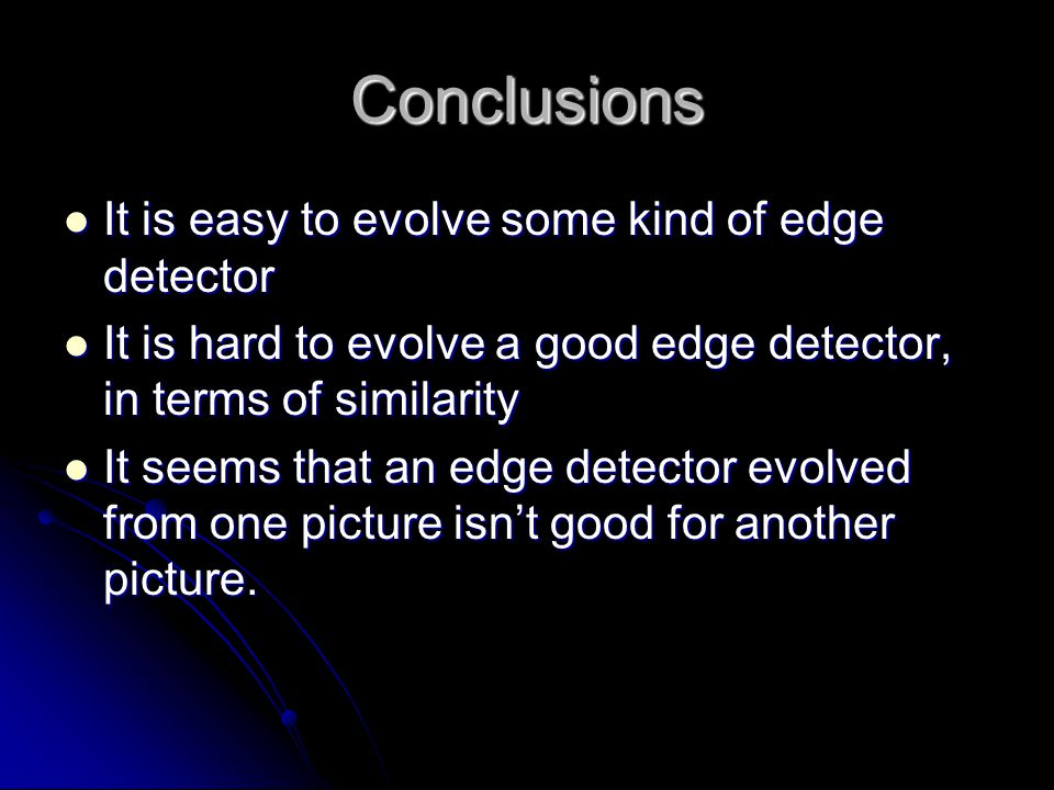 Conclusions It is easy to evolve some kind of edge detector It is easy to evolve some kind of edge detector It is hard to evolve a good edge detector, in terms of similarity It is hard to evolve a good edge detector, in terms of similarity It seems that an edge detector evolved from one picture isn't good for another picture.