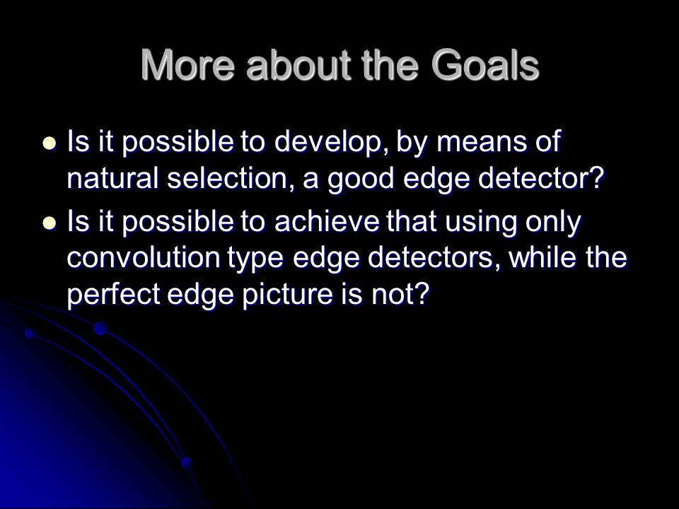 More about the Goals Is it possible to develop, by means of natural selection, a good edge detector.