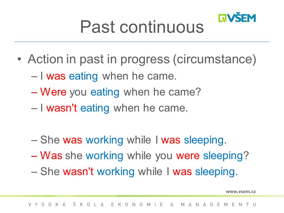 Past continuous Action in past in progress (circumstance) –I was eating when he came. –Were you eating when he came? –I wasn't eating when he came. –S