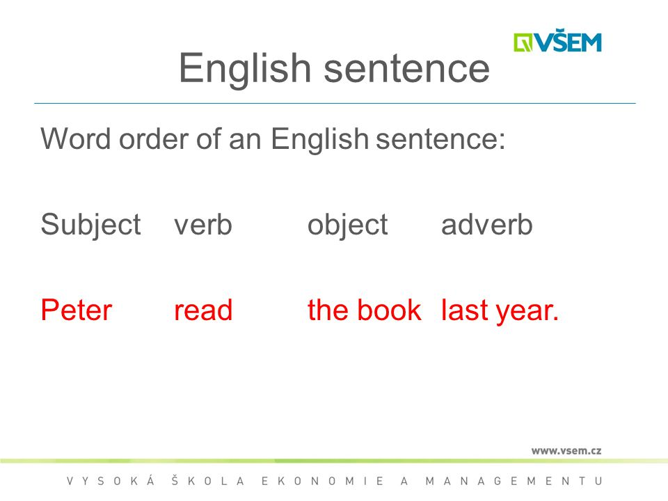 English sentence Word order of an English sentence: Subjectverbobjectadverb Peterreadthe booklast year.