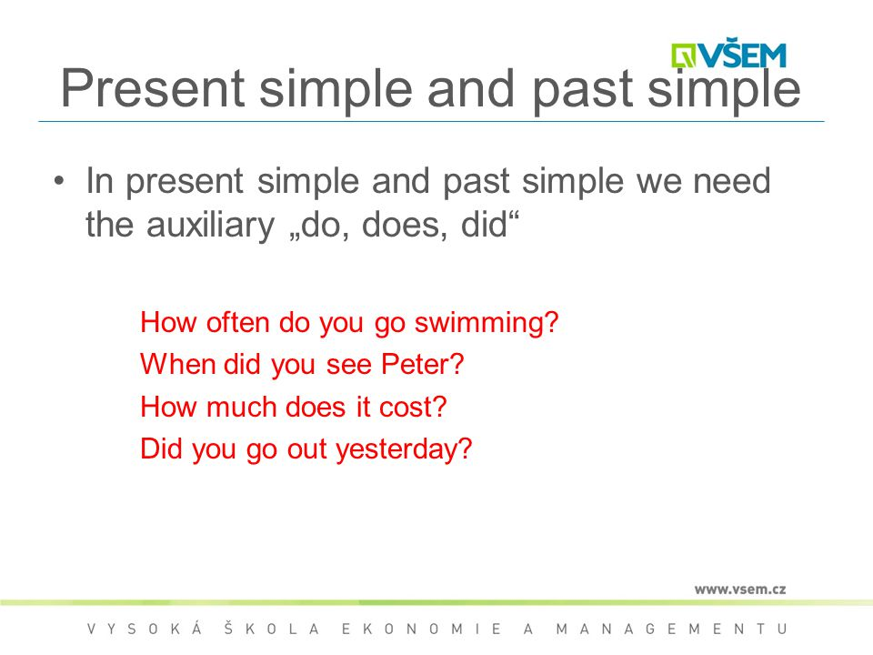 "Present simple and past simple In present simple and past simple we need the auxiliary ""do, does, did"" How often do you go swimming? When did you see"