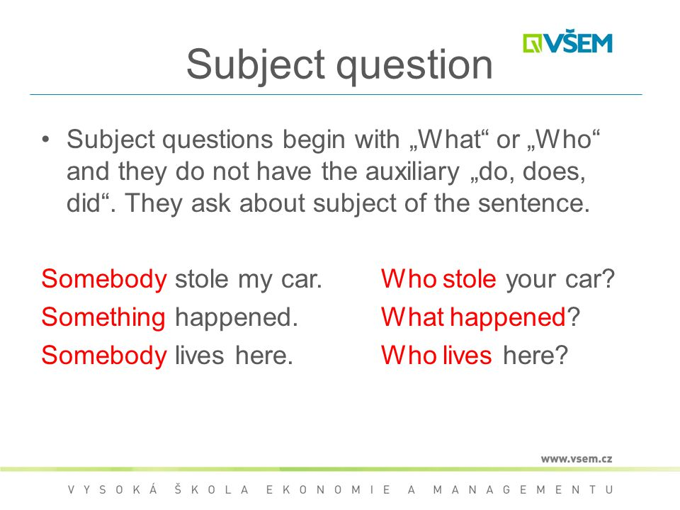 "Subject question Subject questions begin with ""What"" or ""Who"" and they do not have the auxiliary ""do, does, did"". They ask about subject of the senten"