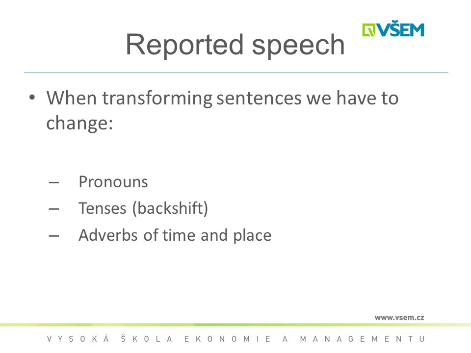 Reported speech When transforming sentences we have to change: – Pronouns – Tenses (backshift) – Adverbs of time and place