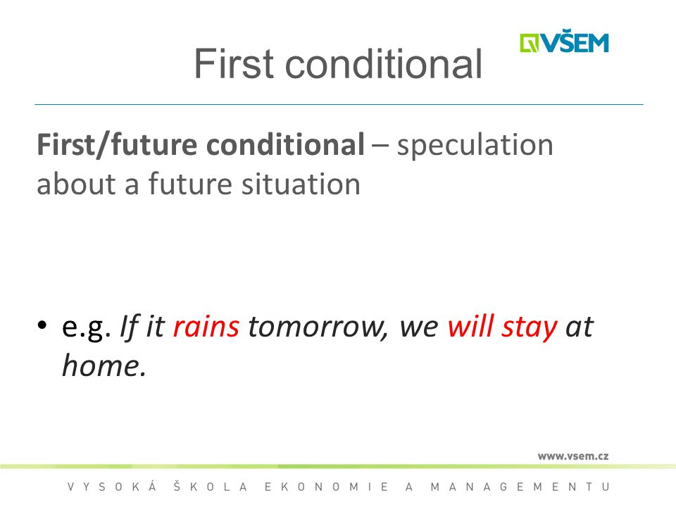 First conditional First/future conditional – speculation about a future situation e.g. If it rains tomorrow, we will stay at home.
