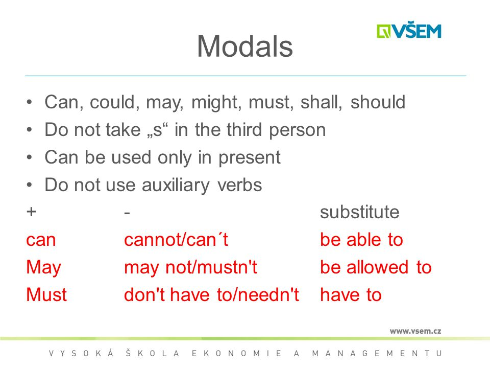 "Modals Can, could, may, might, must, shall, should Do not take ""s"" in the third person Can be used only in present Do not use auxiliary verbs +-substi"