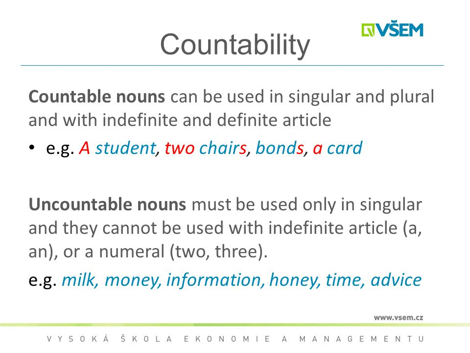 Countability Countable nouns can be used in singular and plural and with indefinite and definite article e.g. A student, two chairs, bonds, a card Unc