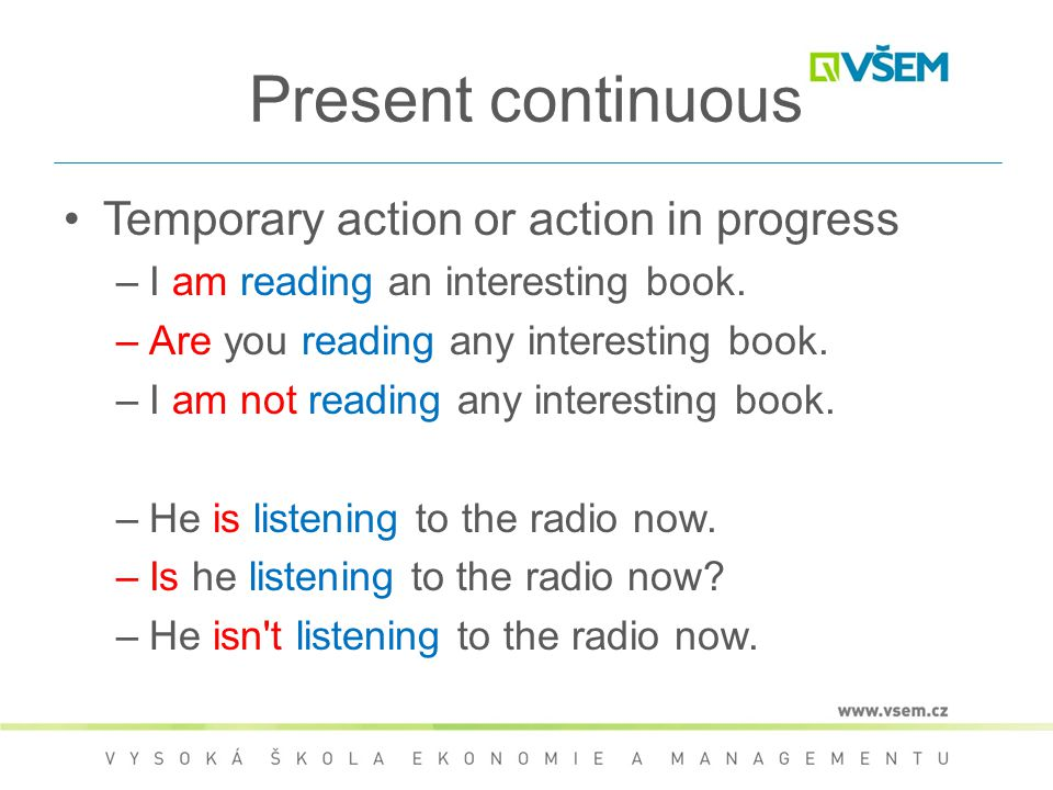 Present continuous Temporary action or action in progress –I am reading an interesting book. –Are you reading any interesting book. –I am not reading