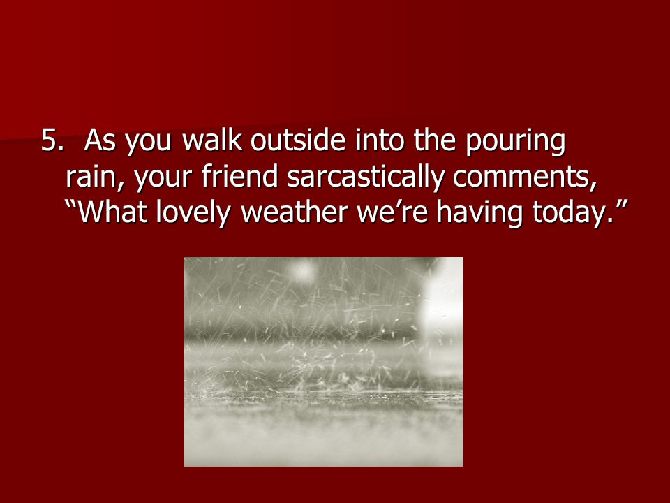 """5. As you walk outside into the pouring rain, your friend sarcastically comments, """"What lovely weather we're having today."""""""