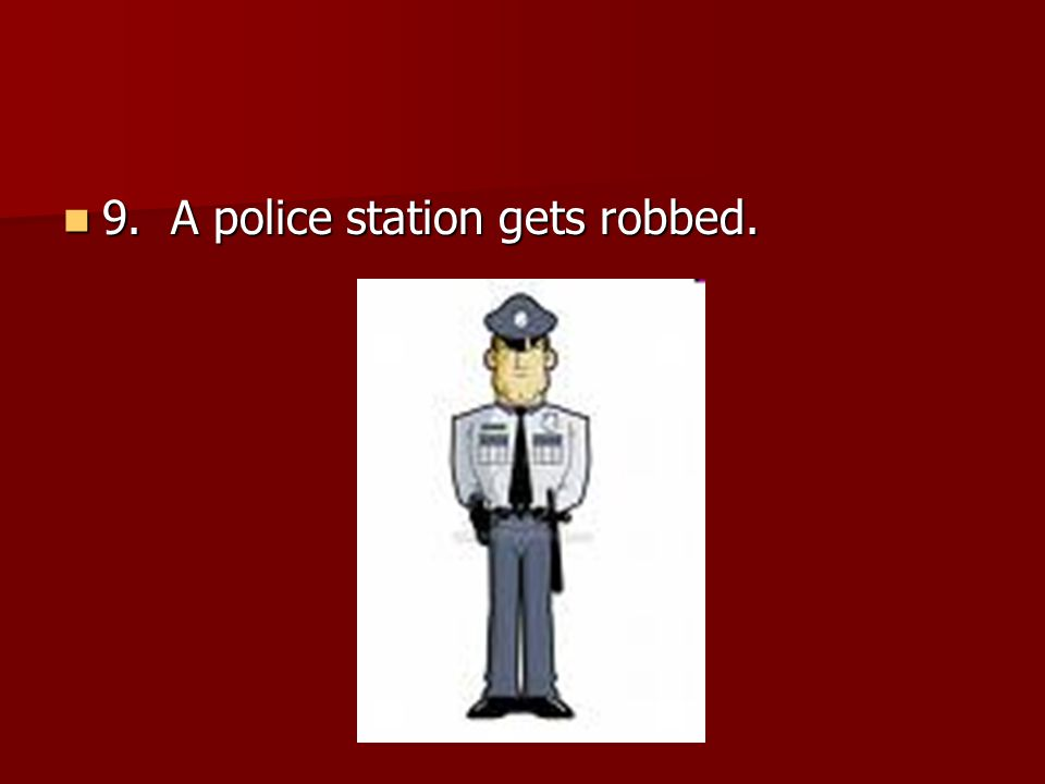 9. A police station gets robbed. 9. A police station gets robbed.