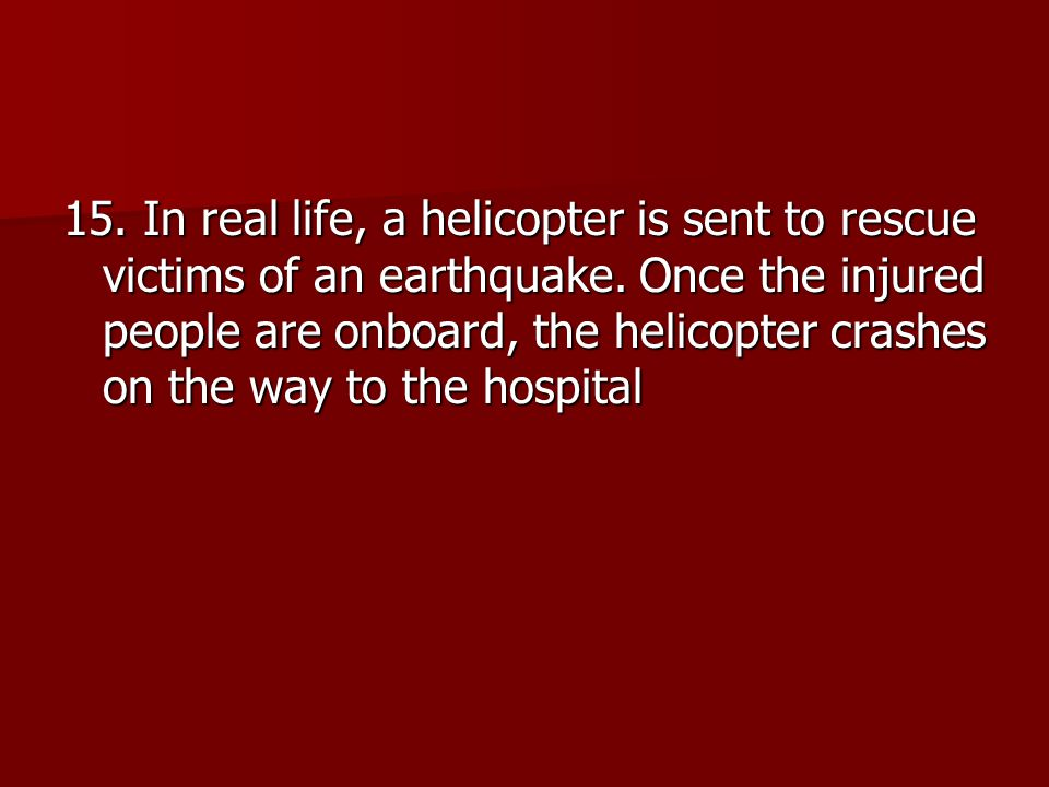 15. In real life, a helicopter is sent to rescue victims of an earthquake.