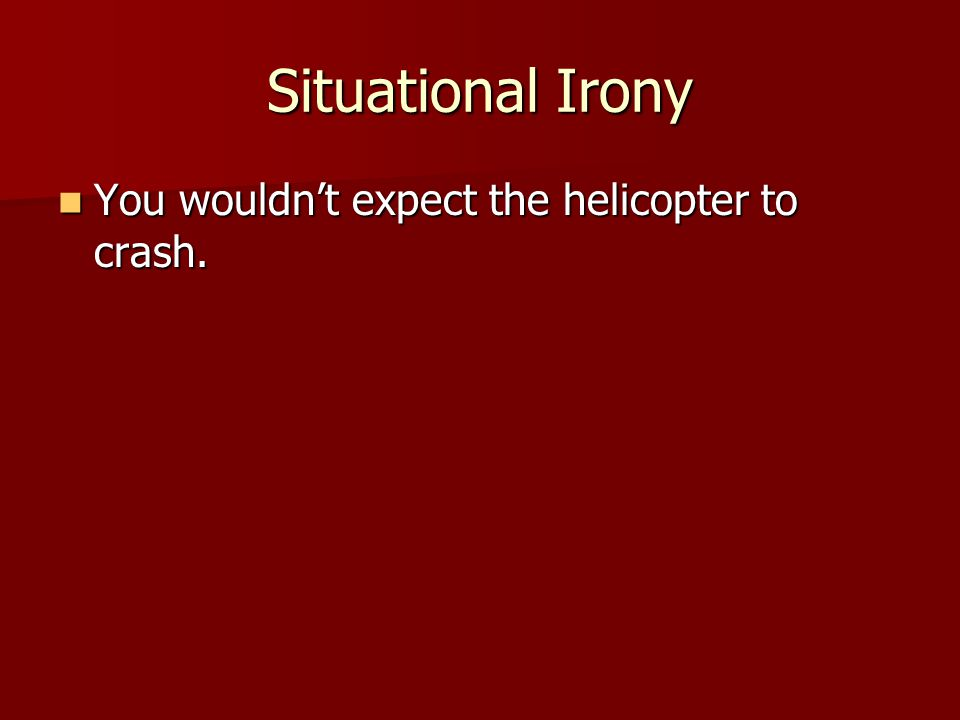 Situational Irony You wouldn't expect the helicopter to crash.