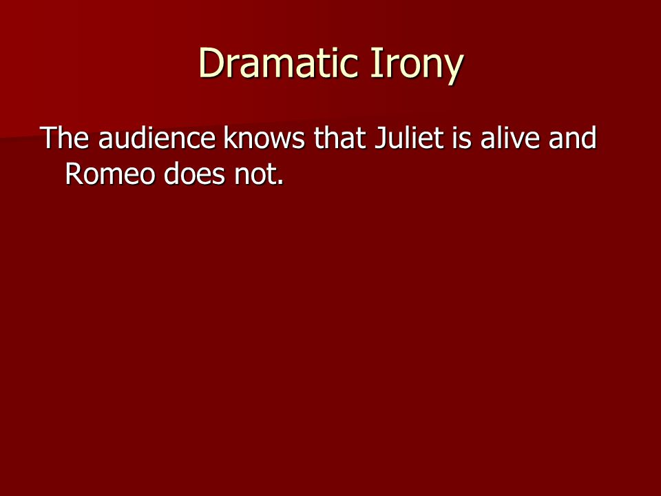 Dramatic Irony The audience knows that Juliet is alive and Romeo does not.