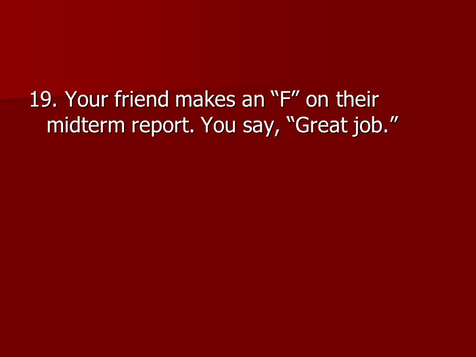 19. Your friend makes an F on their midterm report. You say, Great job.