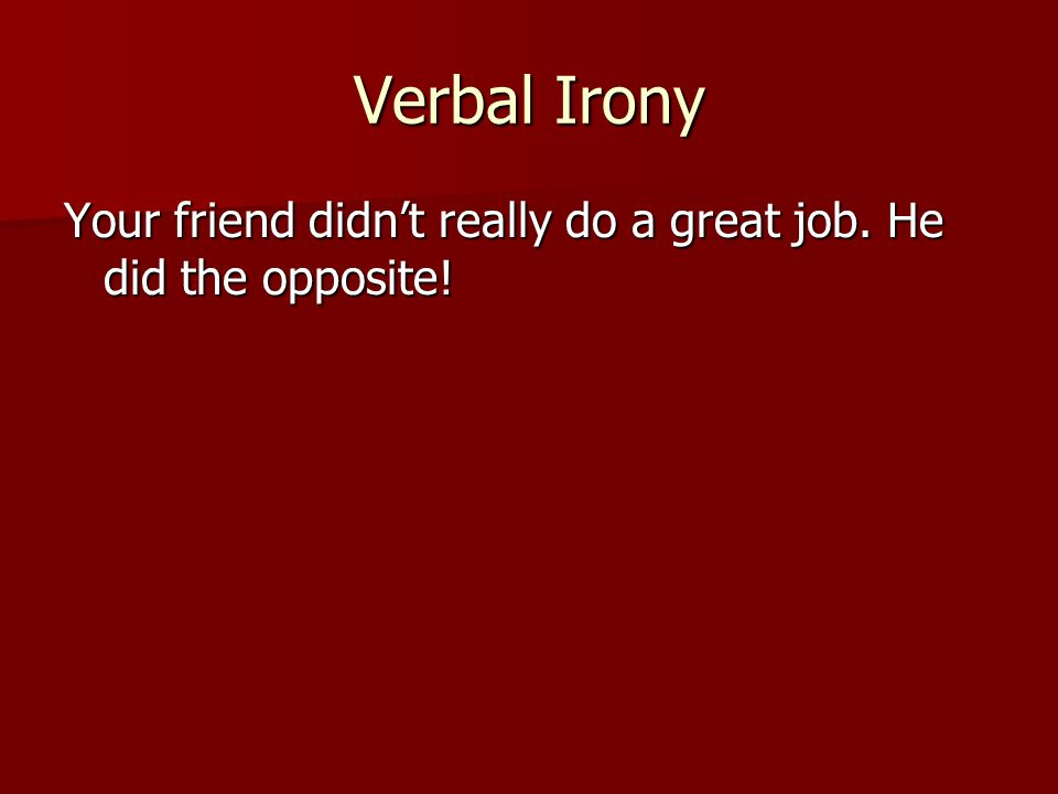 Verbal Irony Your friend didn't really do a great job. He did the opposite!