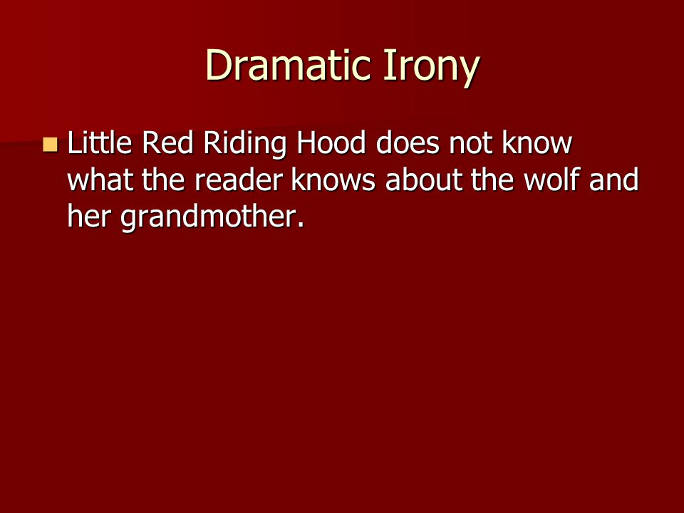 Dramatic Irony Little Red Riding Hood does not know what the reader knows about the wolf and her grandmother.