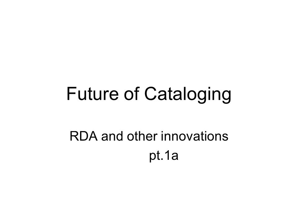 Future of Cataloging RDA and other innovations pt.1a