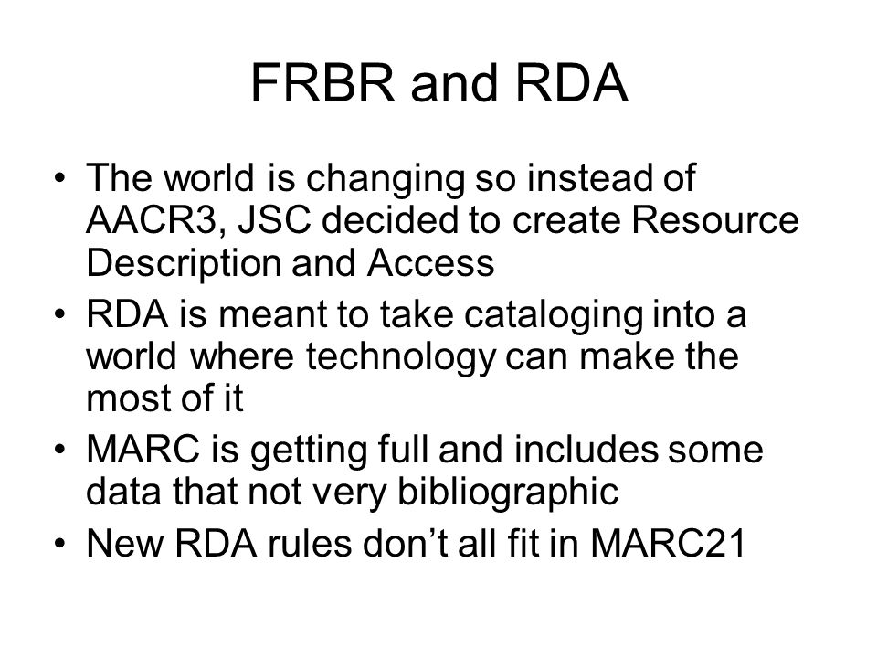 FRBR and RDA The world is changing so instead of AACR3, JSC decided to create Resource Description and Access RDA is meant to take cataloging into a world where technology can make the most of it MARC is getting full and includes some data that not very bibliographic New RDA rules don't all fit in MARC21