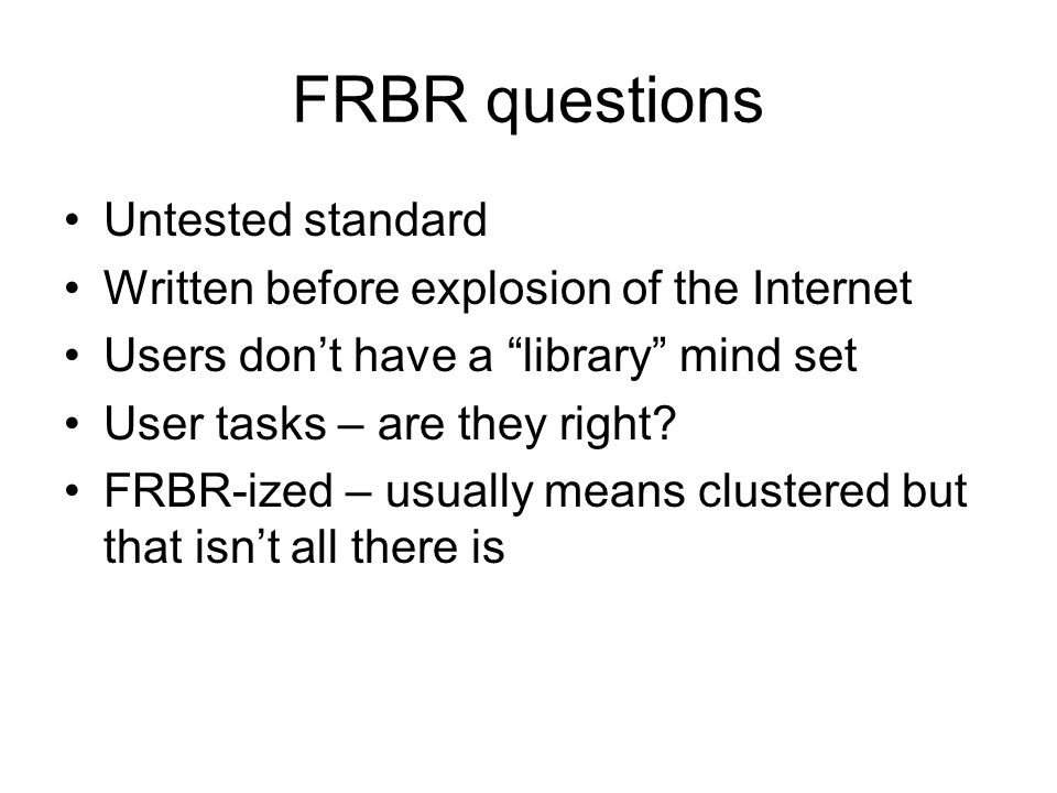 """FRBR questions Untested standard Written before explosion of the Internet Users don't have a """"library"""" mind set User tasks – are they right? FRBR-ized"""