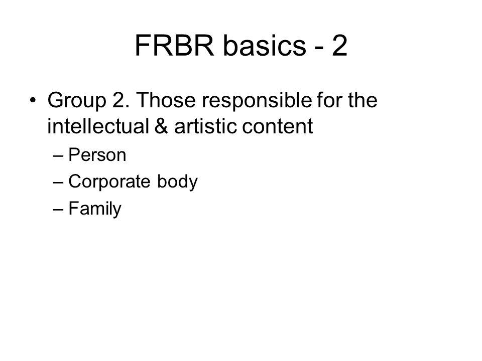 FRBR basics - 2 Group 2. Those responsible for the intellectual & artistic content –Person –Corporate body –Family