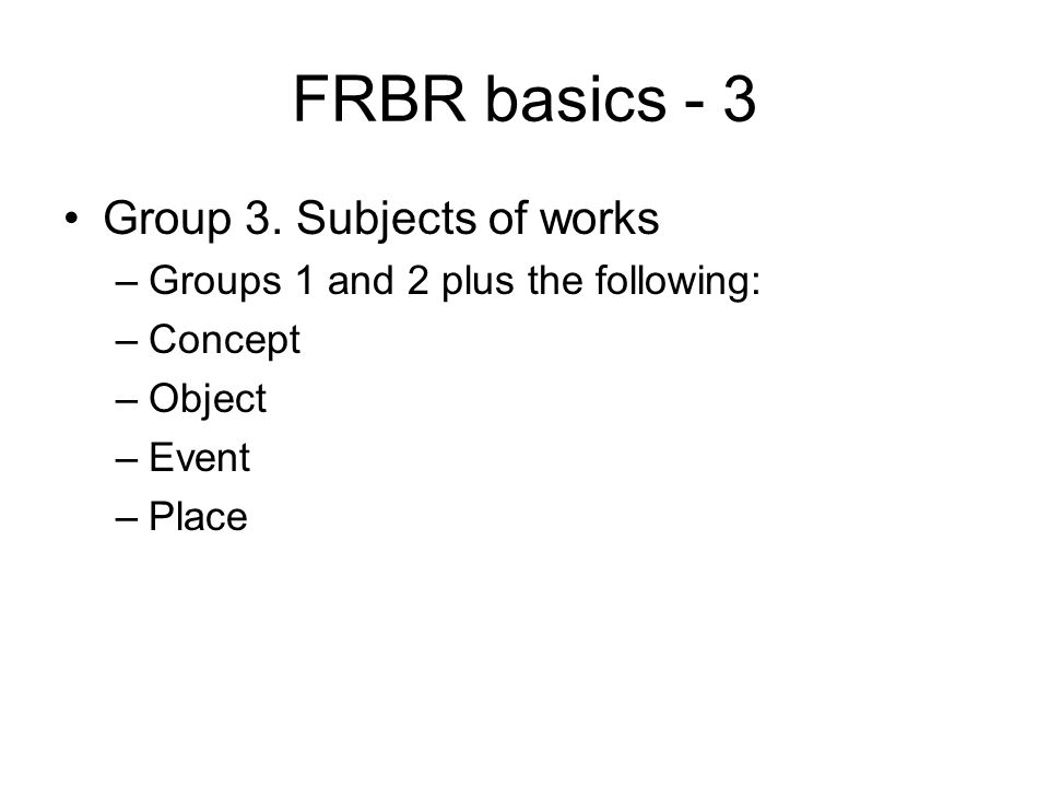 FRBR basics - 3 Group 3. Subjects of works –Groups 1 and 2 plus the following: –Concept –Object –Event –Place