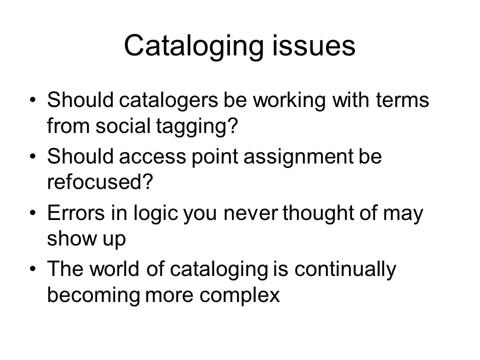 Cataloging issues Should catalogers be working with terms from social tagging? Should access point assignment be refocused? Errors in logic you never