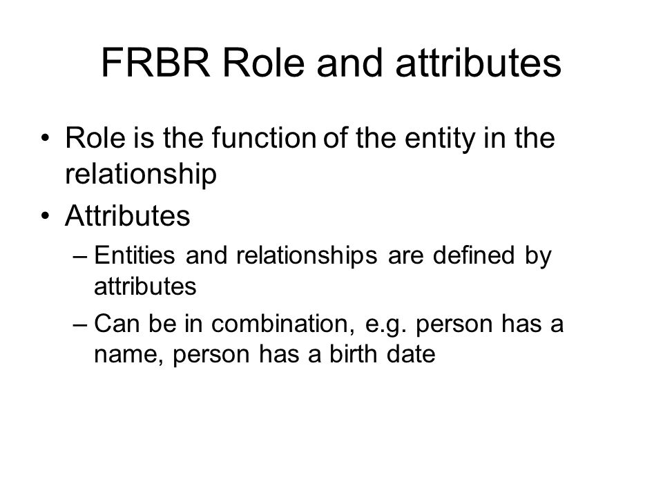 FRBR Role and attributes Role is the function of the entity in the relationship Attributes –Entities and relationships are defined by attributes –Can be in combination, e.g.