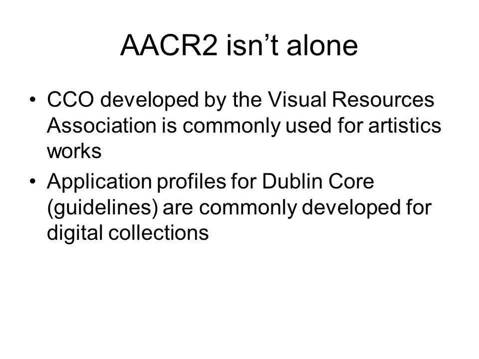 AACR2 isn't alone CCO developed by the Visual Resources Association is commonly used for artistics works Application profiles for Dublin Core (guidelines) are commonly developed for digital collections