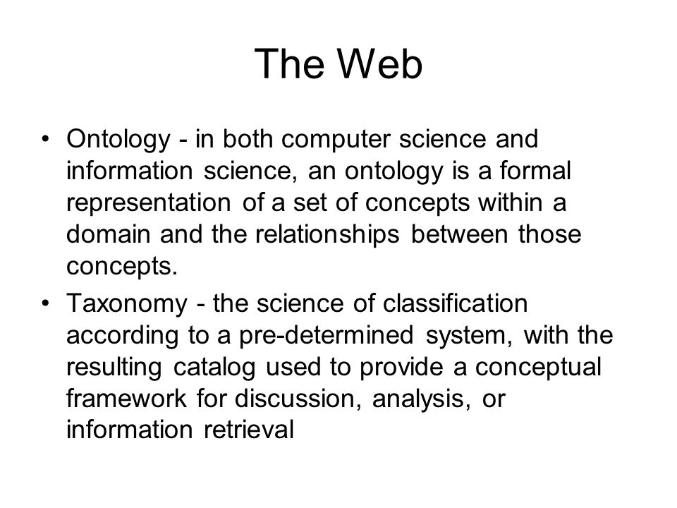 The Web Ontology - in both computer science and information science, an ontology is a formal representation of a set of concepts within a domain and t
