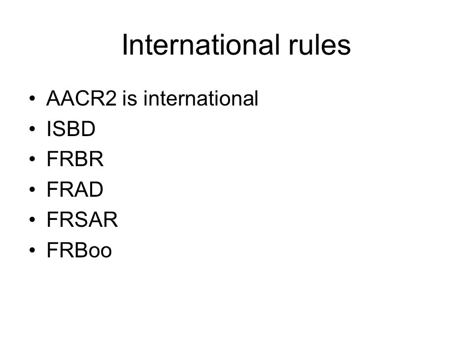 International rules AACR2 is international ISBD FRBR FRAD FRSAR FRBoo