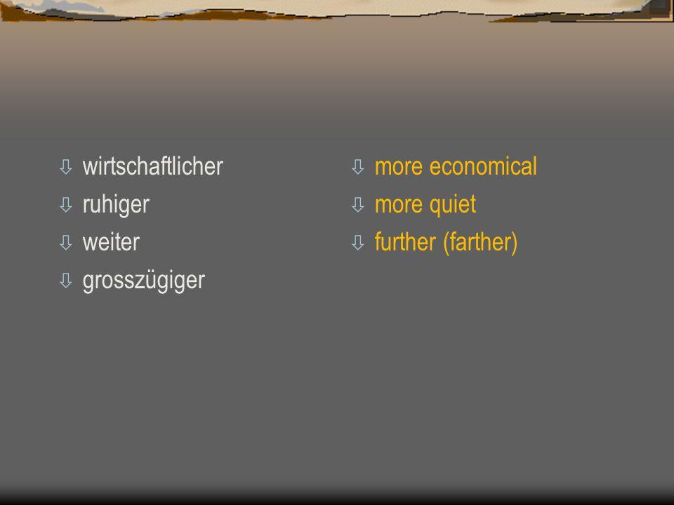 ò wirtschaftlicher ò ruhiger ò weiter ò grosszügiger ò more economical ò more quiet ò further (farther)