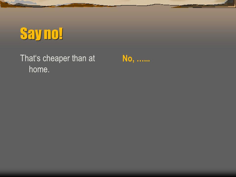 Say no! That's cheaper than at home. No, …...