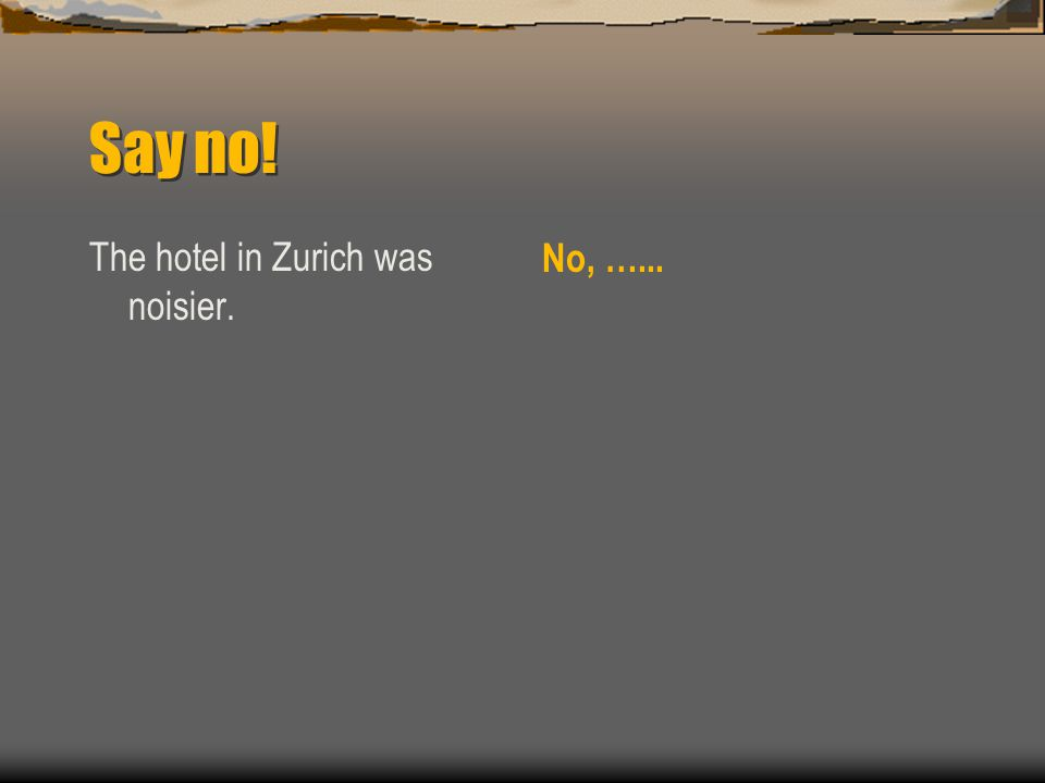 Say no! The hotel in Zurich was noisier. No, …...
