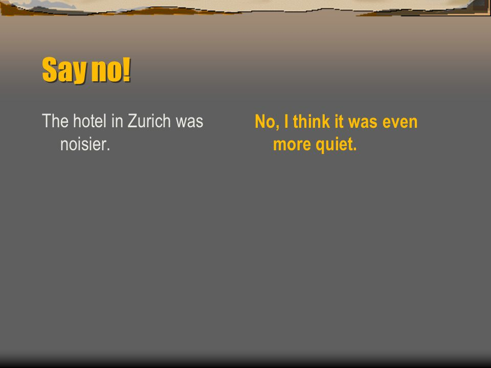Say no! The hotel in Zurich was noisier. No, I think it was even more quiet.