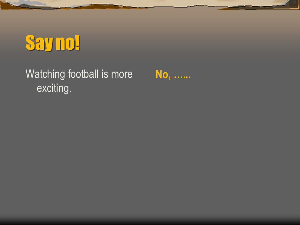 Say no! Watching football is more exciting. No, …...