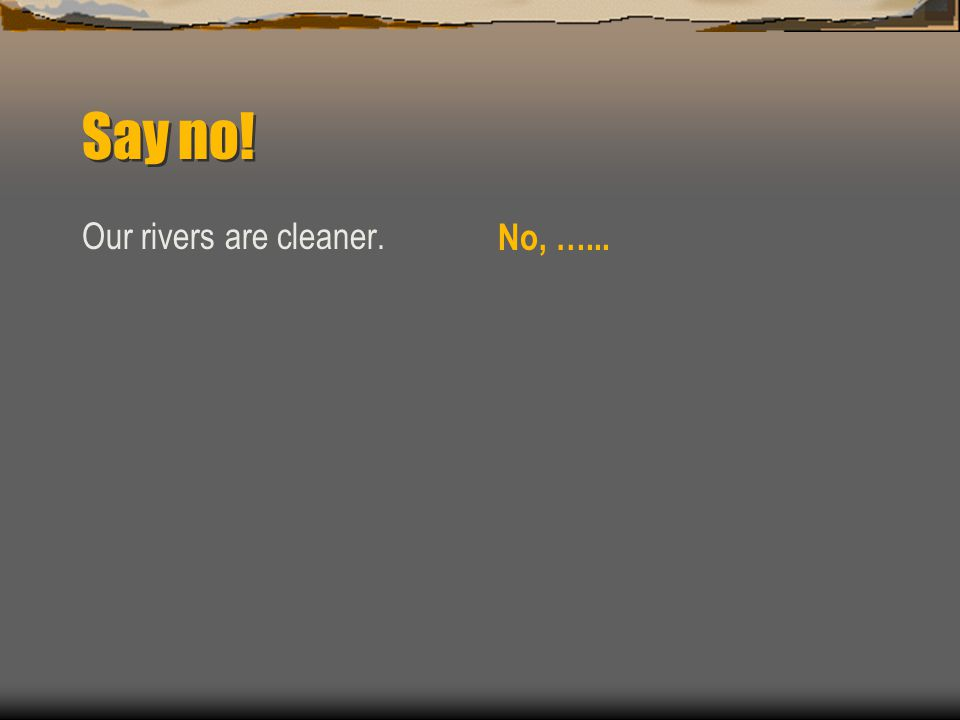 Say no! Our rivers are cleaner. No, …...