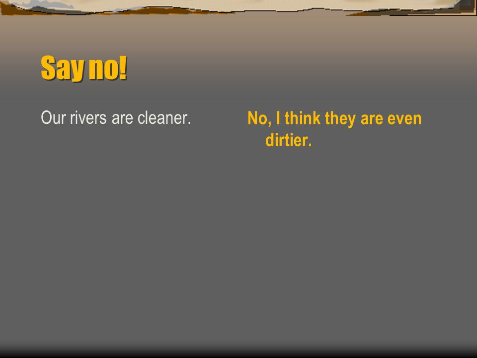 Say no! Our rivers are cleaner. No, I think they are even dirtier.