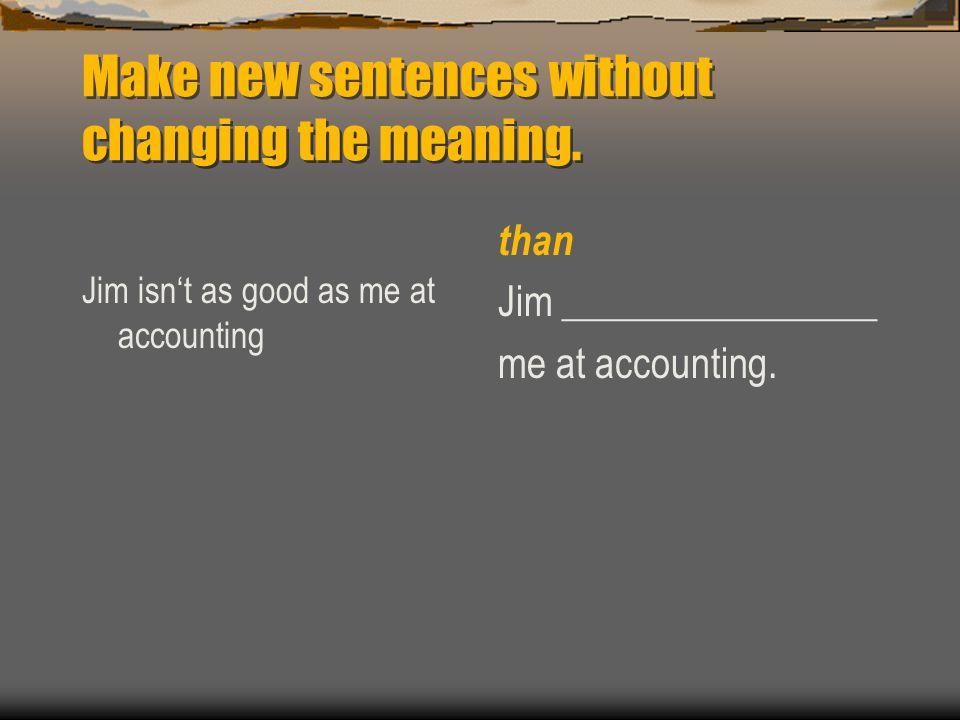 Jim isn't as good as me at accounting than Jim ________________ me at accounting.