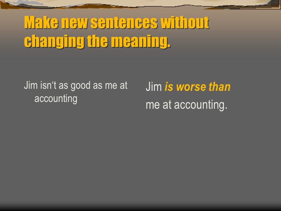 Make new sentences without changing the meaning.