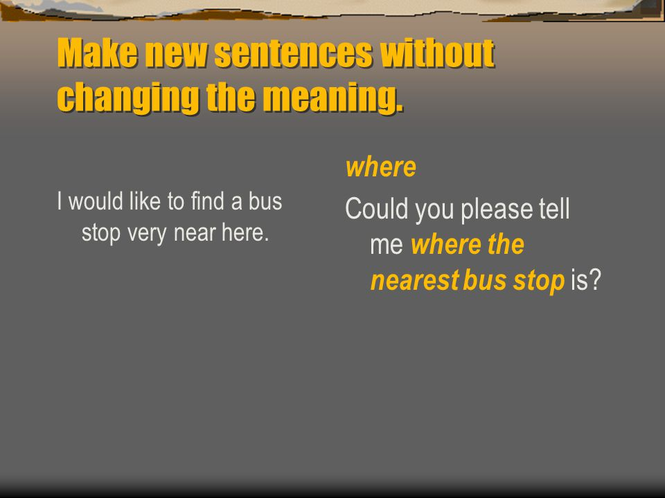 Make new sentences without changing the meaning. I would like to find a bus stop very near here.