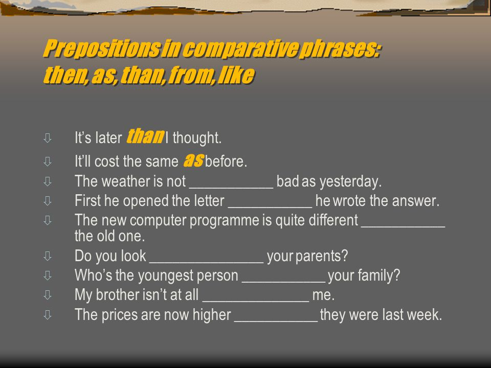 Prepositions in comparative phrases: then, as, than, from, like  It's later than I thought.