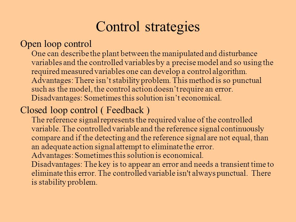 Control strategies Open loop control One can describe the plant between the manipulated and disturbance variables and the controlled variables by a precise model and so using the required measured variables one can develop a control algorithm.