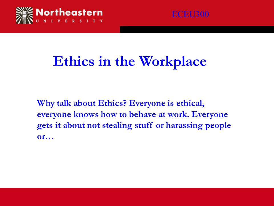 ECEU300 Ethics in the Workplace Why talk about Ethics? Everyone is ethical, everyone knows how to behave at work. Everyone gets it about not stealing